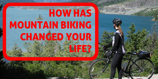 How has mountain biking changed your life?